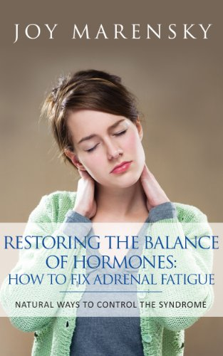 Restoring The Balance Of Hormones: How To Fix Adrenal Fatigue: Natural Ways To Control The Syndrome