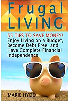 Frugal Living: 55 Tips To Save Money! Enjoy Living On A Budget, Become Debt Free, And Have Complete Financial Independence (Frugal Living Books, Frugal Living For Dummies, Frugal Living Made Simple)
