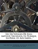 Les Six Voyages de Jean-Baptiste Tavernier, En Turquie, En Perse, Et Aux Indes......