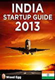 India Startup Guide 2013: New Insider Insights for Entrepreneurs to Start a Business in India