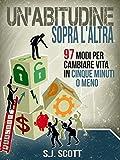 Un'abitudine Sopra L'altra: 97 Modi Per Cambiare Vita In Cinque Minuti O Meno (Italian Edition)