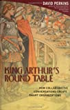 King Arthur's Round Table: How Collaborative Conversations Create Smart Organizations (0471237728) by Perkins, David