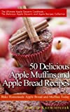 50 Delicious Apple Muffins and Apple Bread Recipes - Bake Homemade Apple Bread and Muffins Today (The Ultimate Apple Desserts Cookbook - The Delicious Apple Desserts and Apple Recipes Collection)