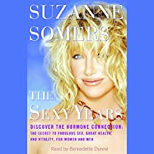 The Sexy Years: Discover the Hormone Connection; The Secret to Fabulous Sex, Great Health, and Vitality, for Women and Men Audiobook by Suzanne Somers Narrated by Bernadette Dunne