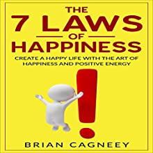 The Seven Laws of Happiness: Create a Happy Life with the Art of Happiness and Positive Energy Audiobook by Brian Cagneey Narrated by Nathan W Wood