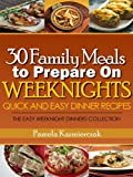 30 Family Meals To Prepare On Weeknights (Quick and Easy Dinner Recipes - The Easy Weeknight Dinners Collection Book 1)