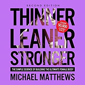 Thinner Leaner Stronger: The Simple Science of Building the Ultimate Female Body | [Michael Matthews]