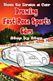 How to Draw a Car : Drawing Fast Race Sports Cars Step by Step: Draw Cars like Ferrari,Buggati, Aston Martin & More for Beginners (How to Draw Cars Book) (Volume 1)