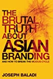 img - for The Brutal Truth About Asian Branding: And How to Break the Vicious Cycle book / textbook / text book