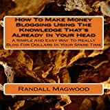 How To Make Money Blogging Using The Knowledge That's Already In Your Head: A Simple And Easy Way To Really Blog For Dollars In Your Spare Time - AUDIOBOOK
