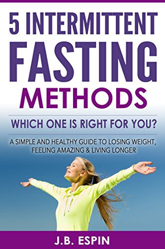 Intermittent Fasting: 5 Intermittent Fasting Methods : Which One Is Right For You? by J.B. Espin