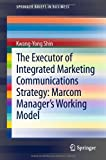 Kwang-Yong Shin The Executor of Integrated Marketing Communications Strategy: Marcom Manager S Working Model (SpringerBriefs in Business)