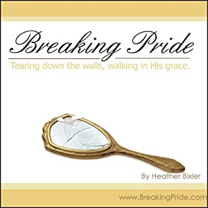 Breaking Pride: Tearing Down Walls, Walking in His Grace | [Heather Bixler]