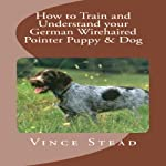 How to Train and Understand your German Wirehaired Pointer Puppy & Dog | Vince Stead