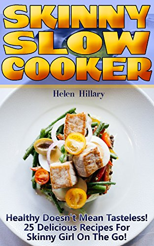 Skinny Slow Cooker: Healthy Doesn't Mean Tasteless! 25 Delicious Recipes For Skinny Girl On The Go! by Helen Hillary