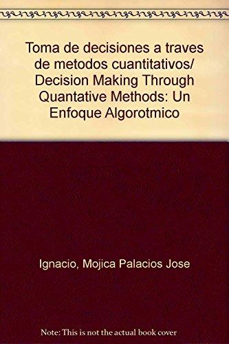Toma de decisiones a traves de metodos cuantitativos/ Decision Making Through Quantative Methods: Un Enfoque Algorotmico