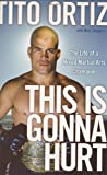 Tito Ortiz This is Gonna Hurt: The Life of a Mixed Martial Arts Champion