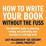 How to Write Your Book Without the Fuss: The Definitive Guide to Planning, Writing, and Publishing Your Business or Self-Help Book   Lucy McCarraher,Joe Gregory