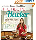The Recipe Hacker: Comfort Foods without Soy, Dairy, Cane Sugar, Gluten, and Grain