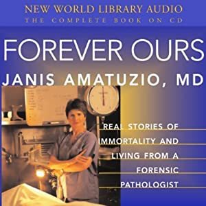 Forever Ours: Real Stories of Immortality and Living from a Forensic Pathologist | [Janis Amatuzio]