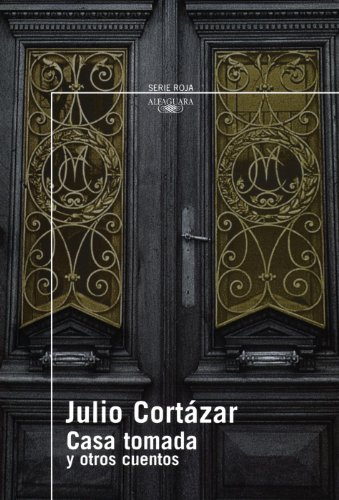Casa tomada y otros cuentos (Spanish Edition) (The Taken House and Other Stories) (Serie Roja Alfaguara)