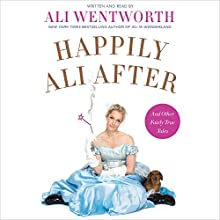 Happily Ali After: And Other Fairly True Tales (       UNABRIDGED) by Ali Wentworth Narrated by Ali Wentworth