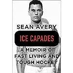 Ice Capades: A Memoir of Fast Living and Tough Hockey | Sean Avery,Michael McKinley