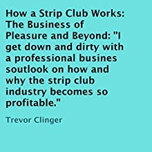 How a Strip Club Works: The Business of Pleasure and Beyond (       UNABRIDGED) by Trevor Clinger Narrated by David Rey
