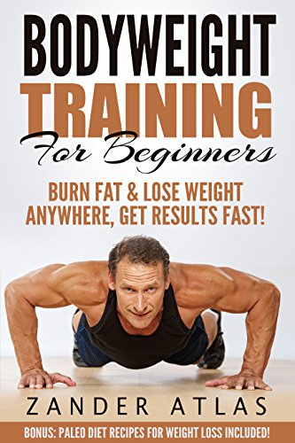 Bodyweight Training: For Beginners, Burn Fat & Lose Weight Anywhere, Get Results Fast! (Bodyweight Training, Calisthenics, Strength Training, Build Muscle Lose Weight Book 1) PDF