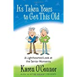 It's Taken Years to Get This Old: A Lighthearted Look at the Senior Moments ~ Karen O'Connor
