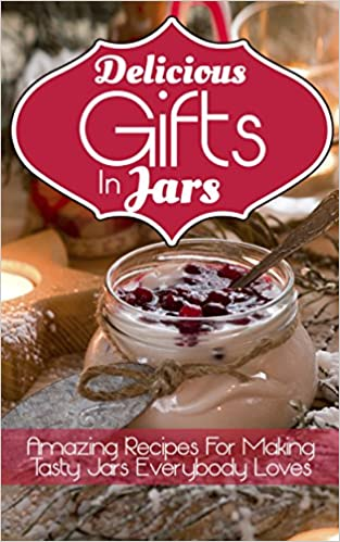 Delicious Gifts In Jars: Amazing Recipes For Making Tasty Jars Everybody Loves