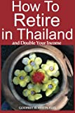 How to Retire in Thailand and Double Your Income: A 12-Step Program for Getting More Fun Out of Life