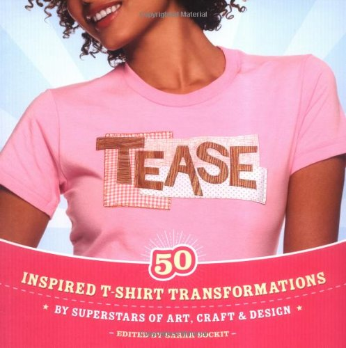 Tease: Inspired T-shirt Transformations by Superstars of Art, Craft, & Design