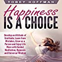 Happiness Is a Choice: Develop an Attitude of Gratitude, Learn from Mistakes, Grow as a Person and Enjoy Life More with Guided Meditation, Hypnosis and Universal Wisdom Speech by Tobey Hoffman Narrated by Jason Kappus