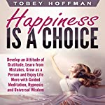 Happiness Is a Choice: Develop an Attitude of Gratitude, Learn from Mistakes, Grow as a Person and Enjoy Life More with Guided Meditation, Hypnosis and Universal Wisdom | Tobey Hoffman