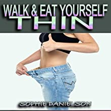 Walk & Eat Yourself Thin: How to Lose Weight While Still Eating Several Meals per Day (The Walking for Weight Loss & Eating Plan to Burn Belly Fat Fast!) (       UNABRIDGED) by Sophie Danielson Narrated by Ehren Herguth