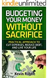 Budgeting Your Money Without Sacrifice: Practical Approach to Cut Expenses, Reduce Debt, and Live Your Life