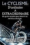 Le Cyclisme : D'ordinaire A Extraordinaire: Un guide complet pour obtenir les meilleurs resultats