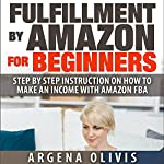 Fulfillment by Amazon for Beginners: Step-by-Step Instructions on How to Make an Income with FBA | Argena Olivis