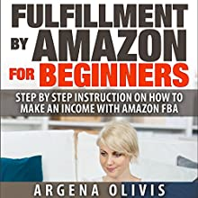 Fulfillment by Amazon for Beginners: Step-by-Step Instructions on How to Make an Income with FBA (       UNABRIDGED) by Argena Olivis Narrated by Dave Wright