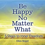 Be Happy No Matter What: 5 Steps to Inner Freedom | Ellen Seigel