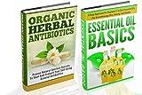 Organic Herbal Antibiotics And Essential Oils Basics Box Set - 2 In 1 Organic Herbal Antibiotics + Essential Oils Basics Box Set (Essential Oils Basics, ... Essential Oils, Herbals Book 5)