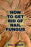How to Get Rid of Nail Fungus