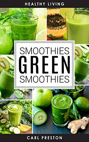 Green Smoothie Recipes: Green Smoothie Diet: 10 Day Green Smoothie Cleanse: Green Smoothie Book: The Green Smoothie Diet-> Green Smoothies for Weight Loss- ... book, The green smoothie diet, Smooth) by Healthy Living, Carl Preston