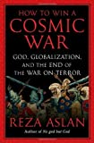 img - for By Reza Aslan How to Win a Cosmic War: God, Globalization, and the End of the War on Terror (1st First Edition) [Hardcover] book / textbook / text book