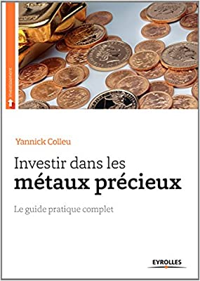 Investir dans les métaux précieux : Le guide pratique complet par Yannick Colleu