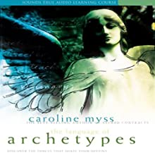 The Language of Archetypes: Discover the Forces that Shape Your Destiny  by Caroline Myss Narrated by Caroline Myss