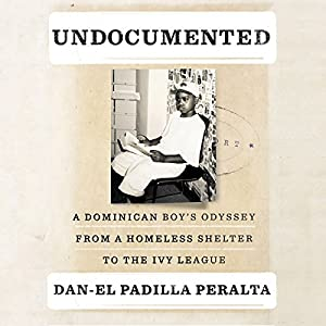 Undocumented: A Dominican Boy's Odyssey from a Homeless Shelter to the Ivy League (       UNABRIDGED) by Dan-el Padilla Peralta Narrated by Dan-el Padilla Peralta