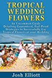 img - for Tropical Wedding Flowers: An Uncommon Guide detailing Guaranteed, Fail-Proof Strategies to successfully use Tropical Flowers at your Wedding book / textbook / text book