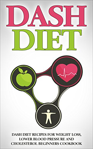 DASH Diet: Dash Diet Recipes for Weight Loss, Lower Blood Pressure and Cholesterol Beginners Cookbook (DASH Diet, Lower Blood Pressure, DASH Diet Recipes) by Marla Moore